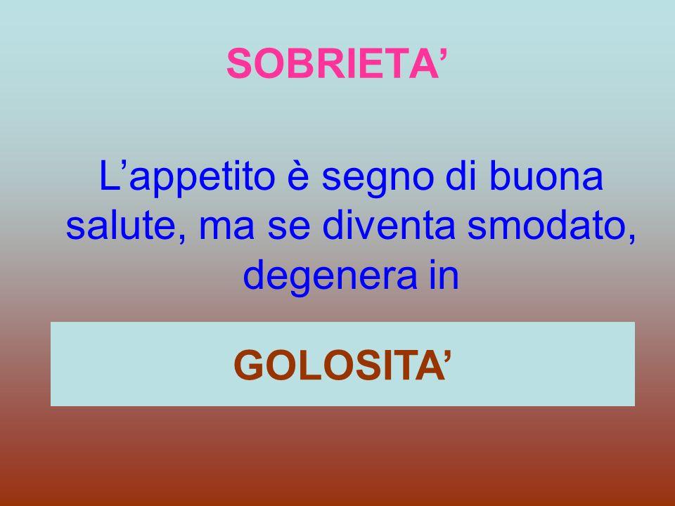 SOBRIETA Lappetito è segno di buona salute, ma se diventa smodato, degenera in GOLOSITA