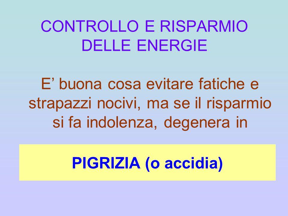 CONTROLLO E RISPARMIO DELLE ENERGIE E buona cosa evitare fatiche e strapazzi nocivi, ma se il risparmio si fa indolenza, degenera in PIGRIZIA (o accid