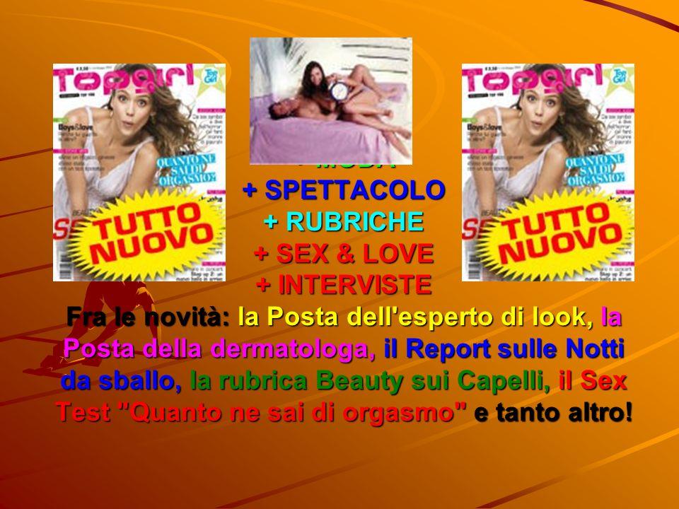 + MODA + SPETTACOLO + RUBRICHE + SEX & LOVE + INTERVISTE Fra le novità: la Posta dell'esperto di look, la Posta della dermatologa, il Report sulle Not