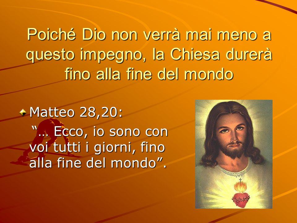 Poiché Dio non verrà mai meno a questo impegno, la Chiesa durerà fino alla fine del mondo Matteo 28,20: … Ecco, io sono con voi tutti i giorni, fino a
