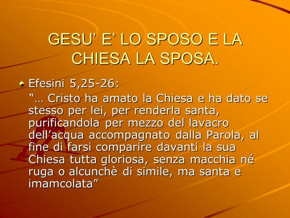 GESU E LO SPOSO E LA CHIESA LA SPOSA. Efesini 5,25-26: … Cristo ha amato la Chiesa e ha dato se stesso per lei, per renderla santa, purificandola per