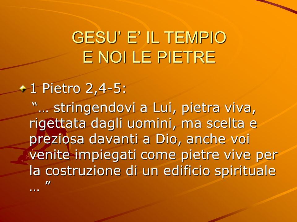 GESU E IL TEMPIO E NOI LE PIETRE 1 Pietro 2,4-5: … stringendovi a Lui, pietra viva, rigettata dagli uomini, ma scelta e preziosa davanti a Dio, anche