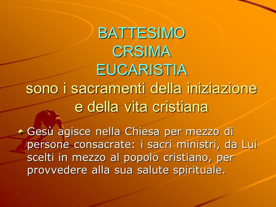 BATTESIMO CRSIMA EUCARISTIA sono i sacramenti della iniziazione e della vita cristiana Gesù agisce nella Chiesa per mezzo di persone consacrate: i sac