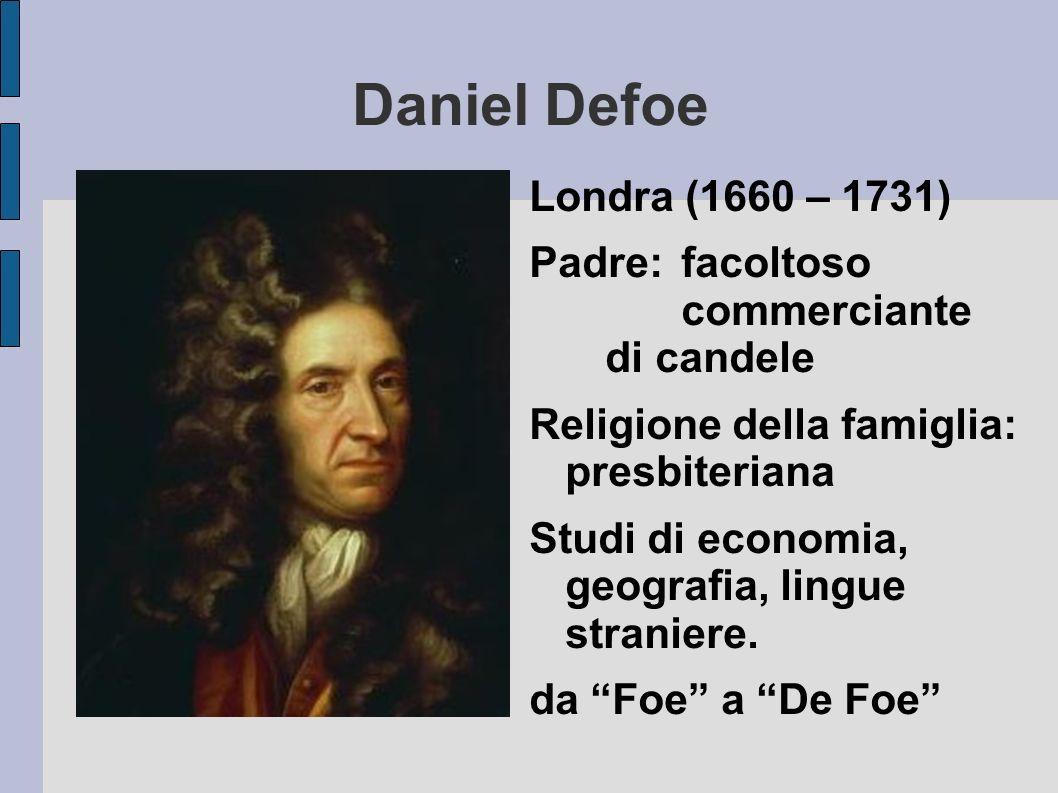 Daniel Defoe Londra (1660 – 1731) Padre: facoltoso commerciante di candele Religione della famiglia: presbiteriana Studi di economia, geografia, lingu