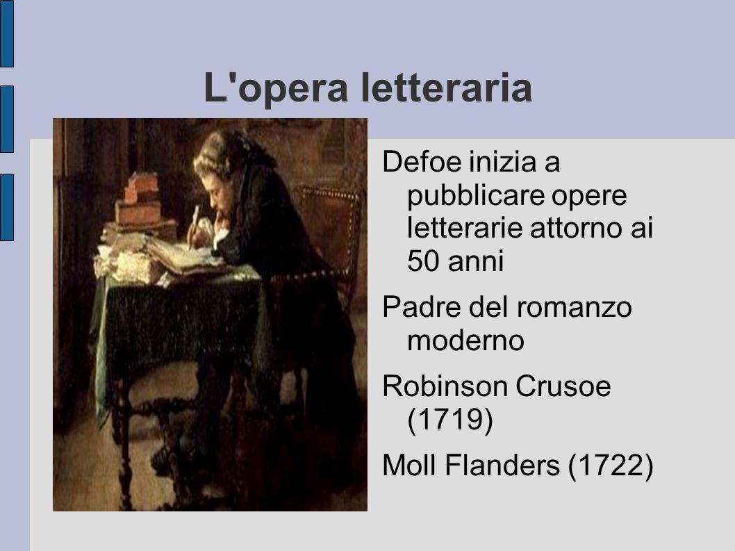 L'opera letteraria Defoe inizia a pubblicare opere letterarie attorno ai 50 anni Padre del romanzo moderno Robinson Crusoe (1719) Moll Flanders (1722)