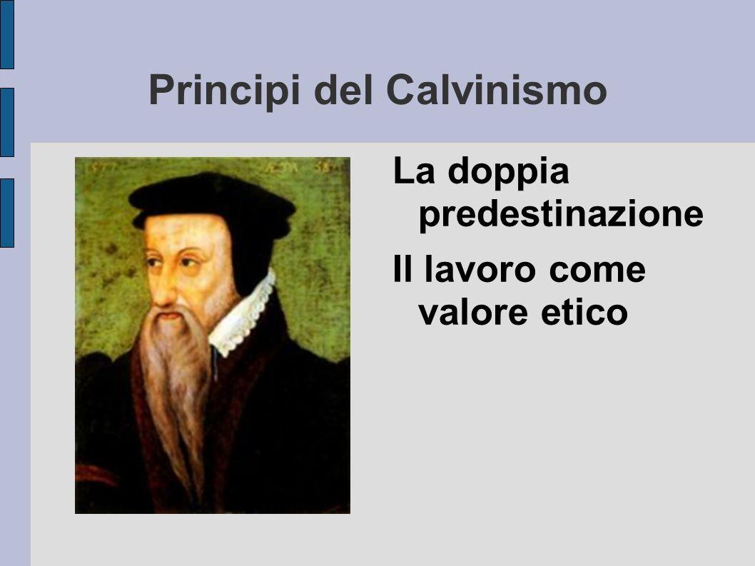 Principi del Calvinismo La doppia predestinazione Il lavoro come valore etico