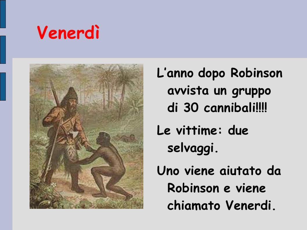 Venerdì Lanno dopo Robinson avvista un gruppo di 30 cannibali!!!! Le vittime: due selvaggi. Uno viene aiutato da Robinson e viene chiamato Venerdi.