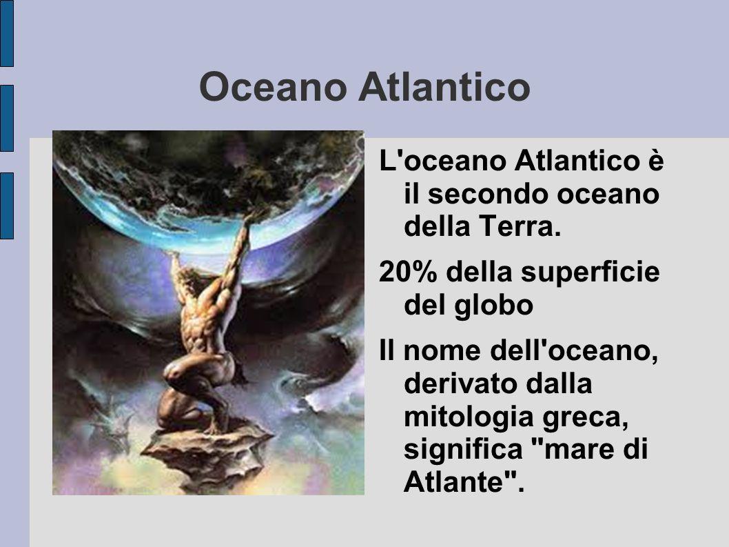Oceano Atlantico L'oceano Atlantico è il secondo oceano della Terra. 20% della superficie del globo Il nome dell'oceano, derivato dalla mitologia grec