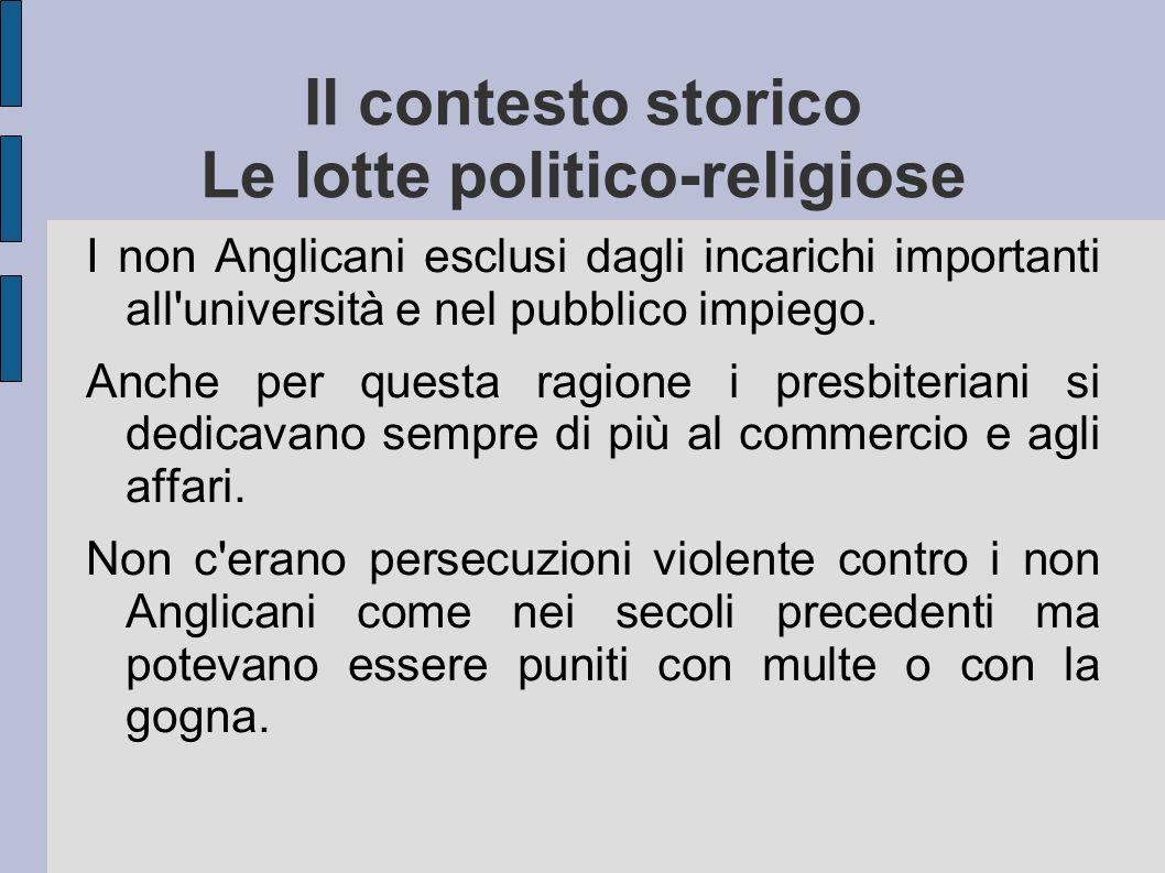Il contesto storico Le lotte politico-religiose I non Anglicani esclusi dagli incarichi importanti all'università e nel pubblico impiego. Anche per qu