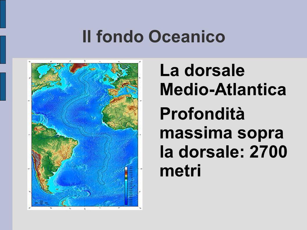 Il fondo Oceanico La dorsale Medio-Atlantica Profondità massima sopra la dorsale: 2700 metri