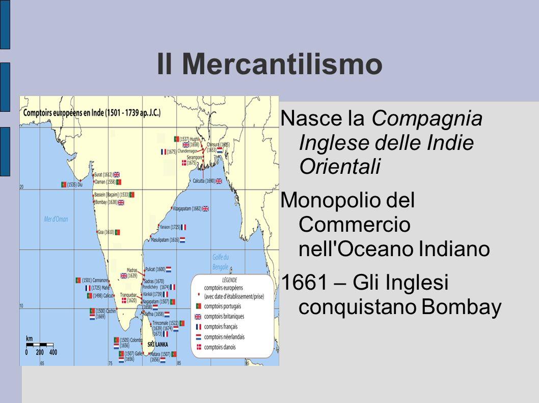 Il Mercantilismo Nasce la Compagnia Inglese delle Indie Orientali Monopolio del Commercio nell'Oceano Indiano 1661 – Gli Inglesi conquistano Bombay