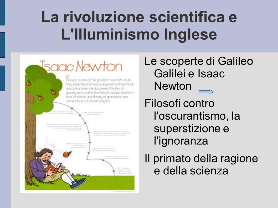 La rivoluzione scientifica e L'Illuminismo Inglese Le scoperte di Galileo Galilei e Isaac Newton Filosofi contro l'oscurantismo, la superstizione e l'