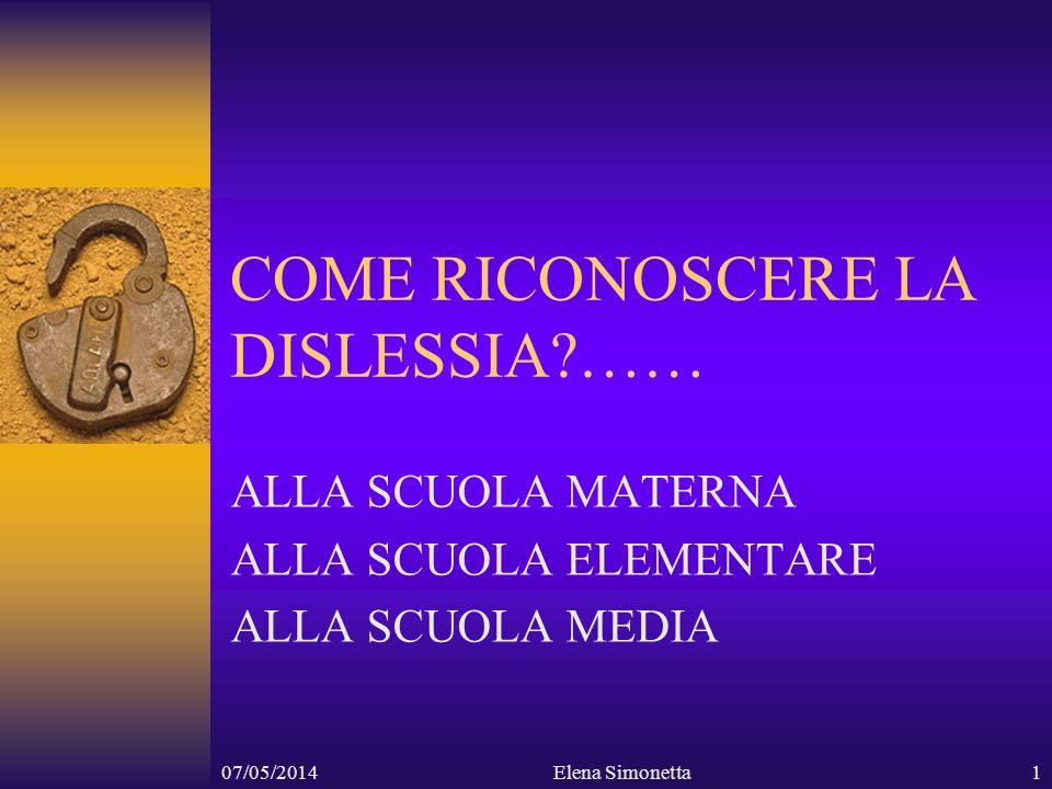 07/05/2014Elena Simonetta1 COME RICONOSCERE LA DISLESSIA?…… ALLA SCUOLA MATERNA ALLA SCUOLA ELEMENTARE ALLA SCUOLA MEDIA