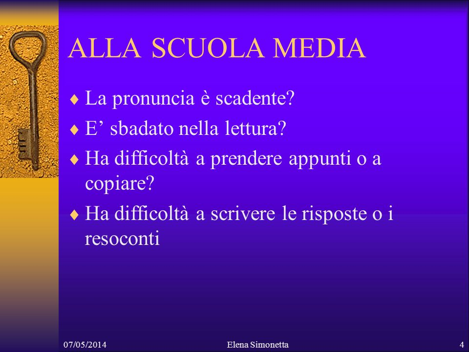 07/05/2014Elena Simonetta4 ALLA SCUOLA MEDIA La pronuncia è scadente? E sbadato nella lettura? Ha difficoltà a prendere appunti o a copiare? Ha diffic