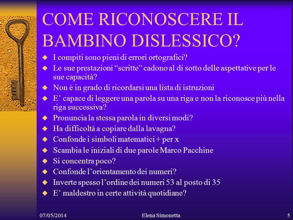 07/05/2014Elena Simonetta6 FARE INCORAGGIARE DARE MENO COMPITI SOTTOLINEARE POSITIVAMENTE LE COSE GIUSTE VALUTARE SOLO ORALMENTE ASSICURARSI CHE ABBIANO CAPITO BENE E MEMORIZZATO LE ISTRUZIONI DARE PIU TEMPO PER COPIARE ALLA LAVAGNA USARE RIGHE ALTERNATE E COLORI DIVERSI ALLA LAVAGNA VERIFICARE CHE CONOSCANO LALFABETO
