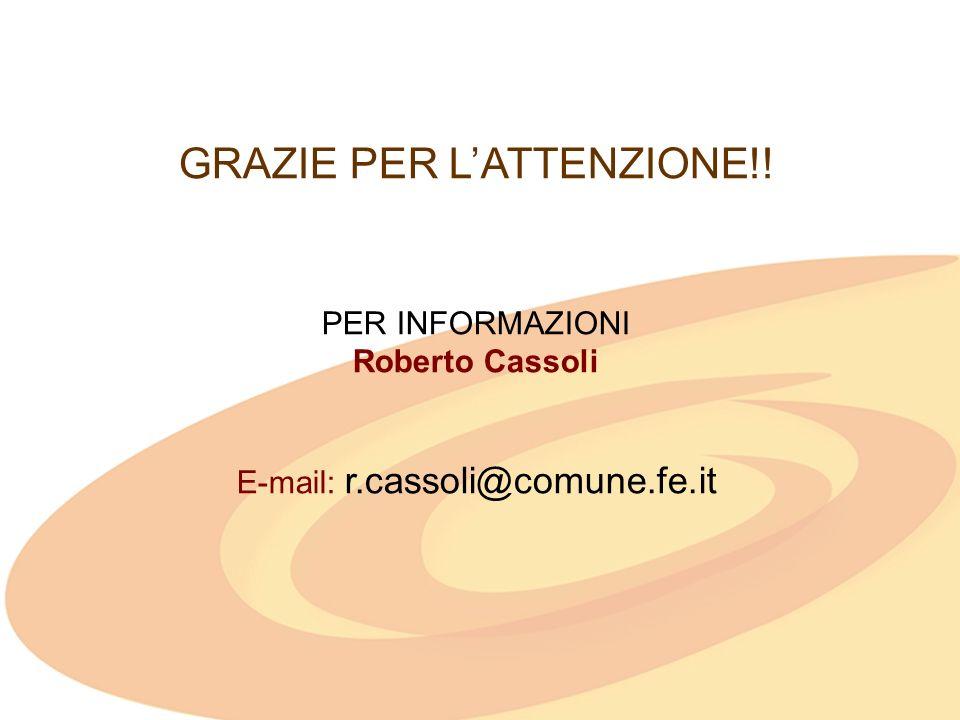 GRAZIE PER LATTENZIONE!! PER INFORMAZIONI Roberto Cassoli E-mail: r.cassoli@comune.fe.it