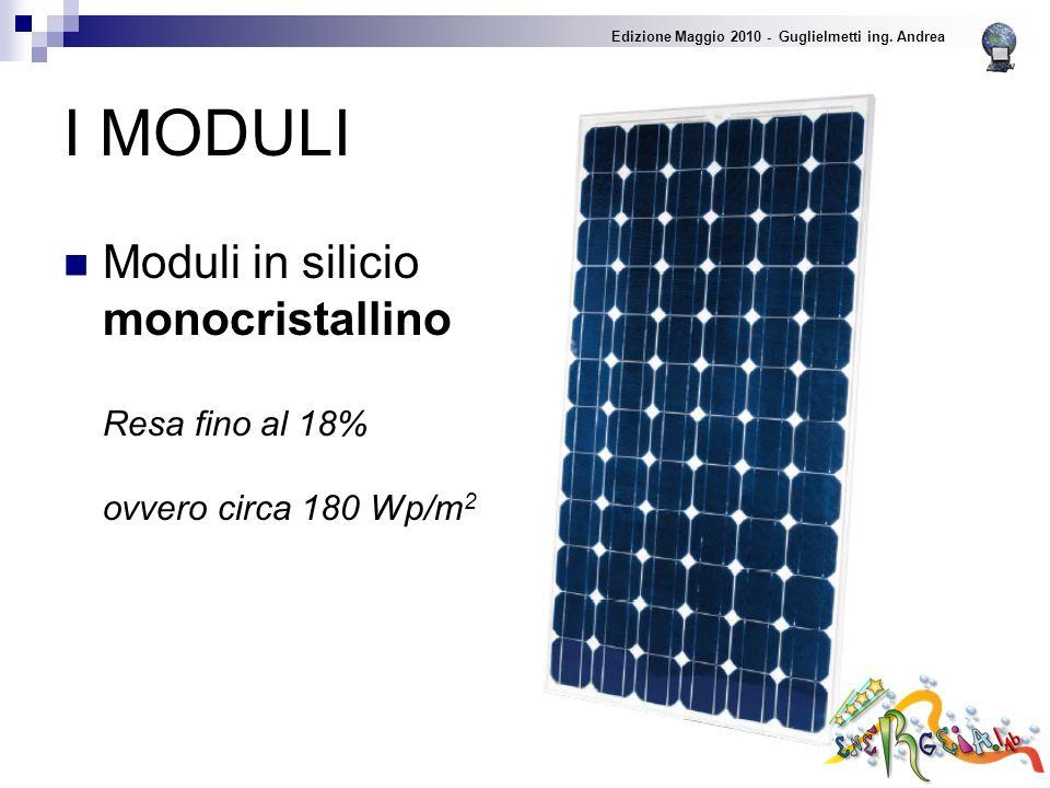 I MODULI Moduli in silicio monocristallino Resa fino al 18% ovvero circa 180 Wp/m 2 Edizione Maggio 2010 - Guglielmetti ing.