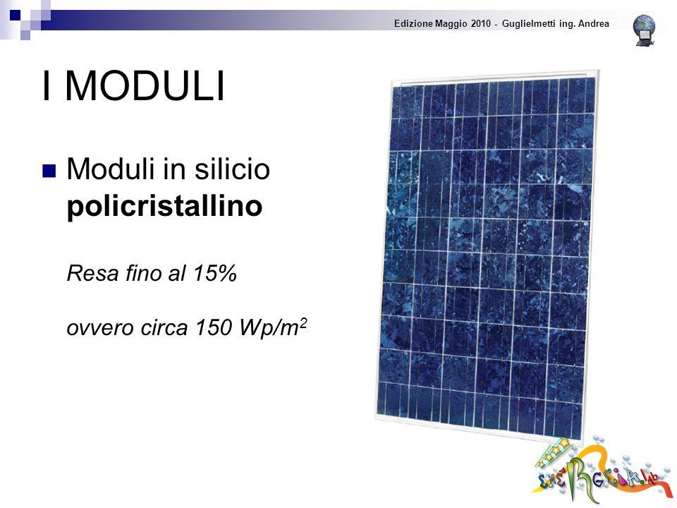 I MODULI Moduli in silicio policristallino Resa fino al 15% ovvero circa 150 Wp/m 2 Edizione Maggio 2010 - Guglielmetti ing.