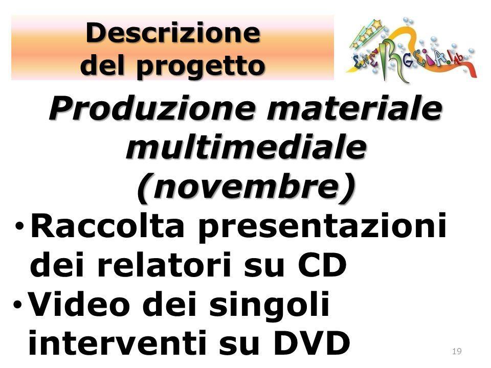 19 Produzione materiale multimediale (novembre) Raccolta presentazioni dei relatori su CD Video dei singoli interventi su DVD Descrizione del progetto