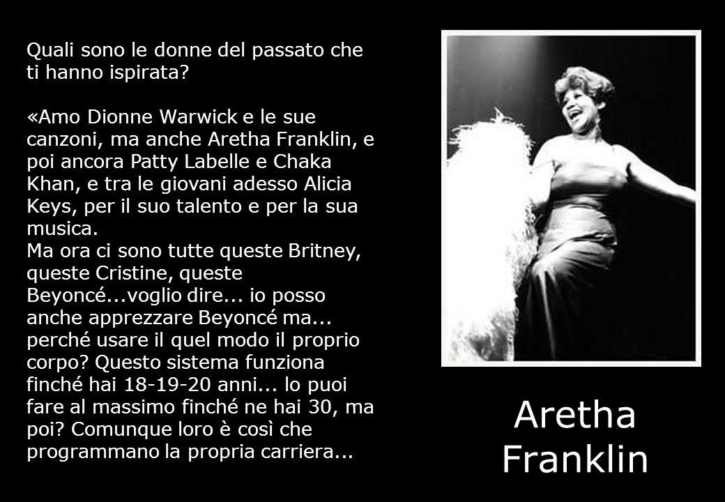 Aretha Franklin Quali sono le donne del passato che ti hanno ispirata? «Amo Dionne Warwick e le sue canzoni, ma anche Aretha Franklin, e poi ancora Pa