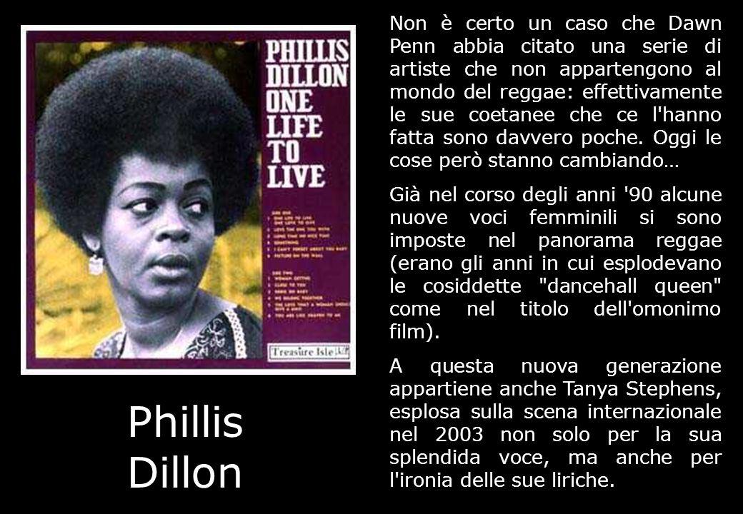 Phillis Dillon Non è certo un caso che Dawn Penn abbia citato una serie di artiste che non appartengono al mondo del reggae: effettivamente le sue coe