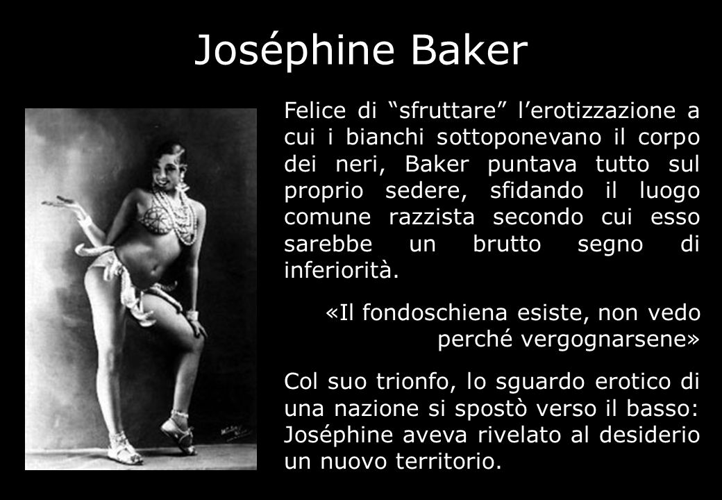 Joséphine Baker Felice di sfruttare lerotizzazione a cui i bianchi sottoponevano il corpo dei neri, Baker puntava tutto sul proprio sedere, sfidando i