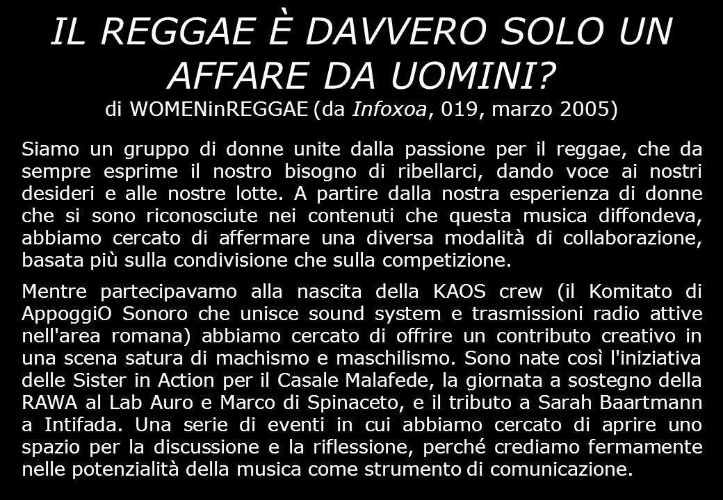 IL REGGAE È DAVVERO SOLO UN AFFARE DA UOMINI? di WOMENinREGGAE (da Infoxoa, 019, marzo 2005) Siamo un gruppo di donne unite dalla passione per il regg