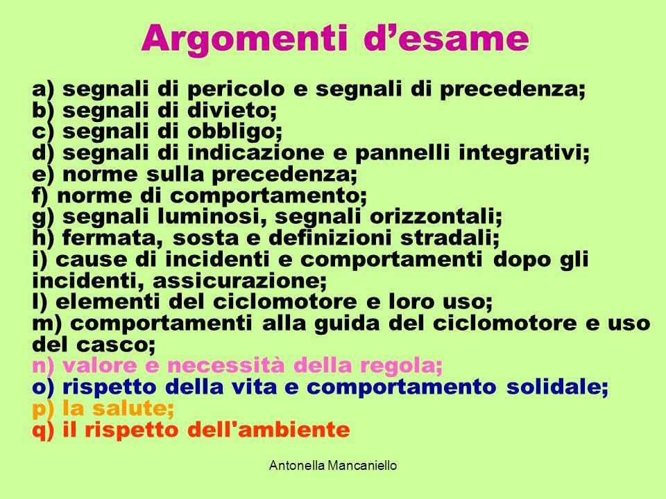 Antonella Mancaniello Argomenti desame a) segnali di pericolo e segnali di precedenza; b) segnali di divieto; c) segnali di obbligo; d) segnali di ind