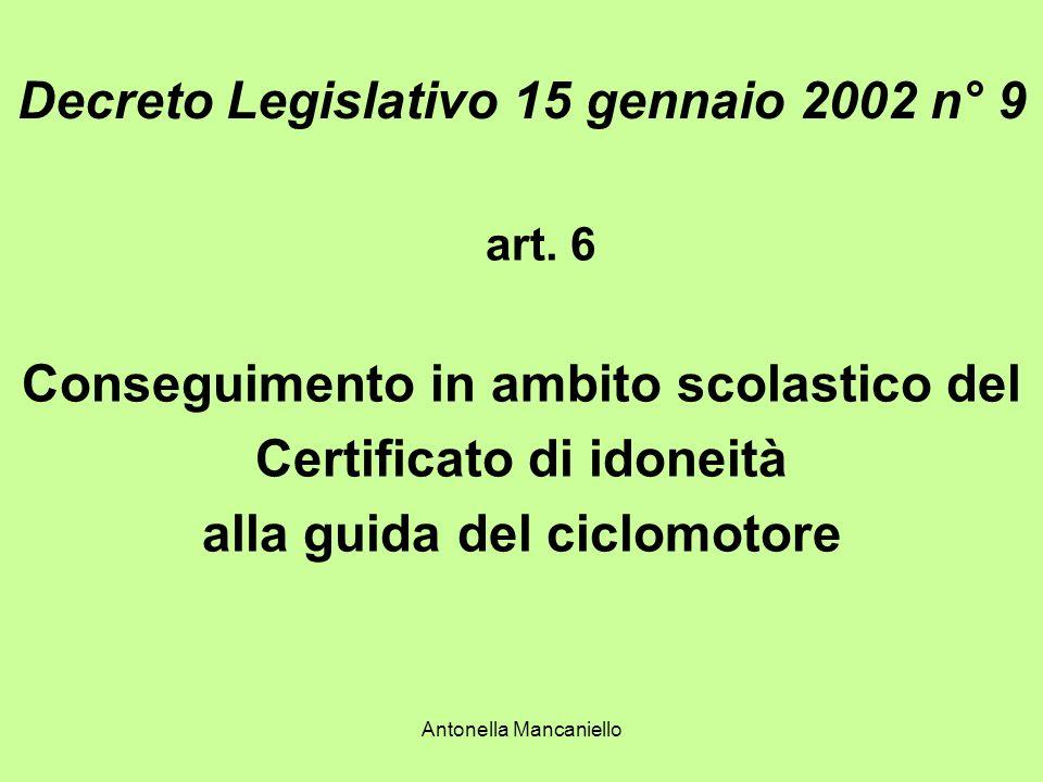 Antonella Mancaniello Decreto Legislativo 15 gennaio 2002 n° 9 art. 6 Conseguimento in ambito scolastico del Certificato di idoneità alla guida del ci