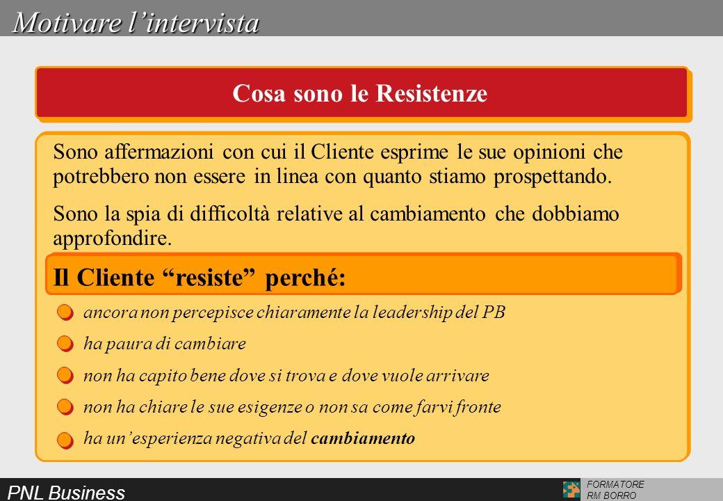 PNL Business FORMATORE RM BORRO Motivare lintervista Cosa sono le Resistenze Il Cliente resiste perché: ancora non percepisce chiaramente la leadershi
