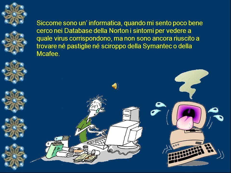 Siccome sono un informatica, quando mi sento poco bene cerco nei Database della Norton i sintomi per vedere a quale virus corrispondono, ma non sono ancora riuscito a trovare né pastiglie né sciroppo della Symantec o della Mcafee.