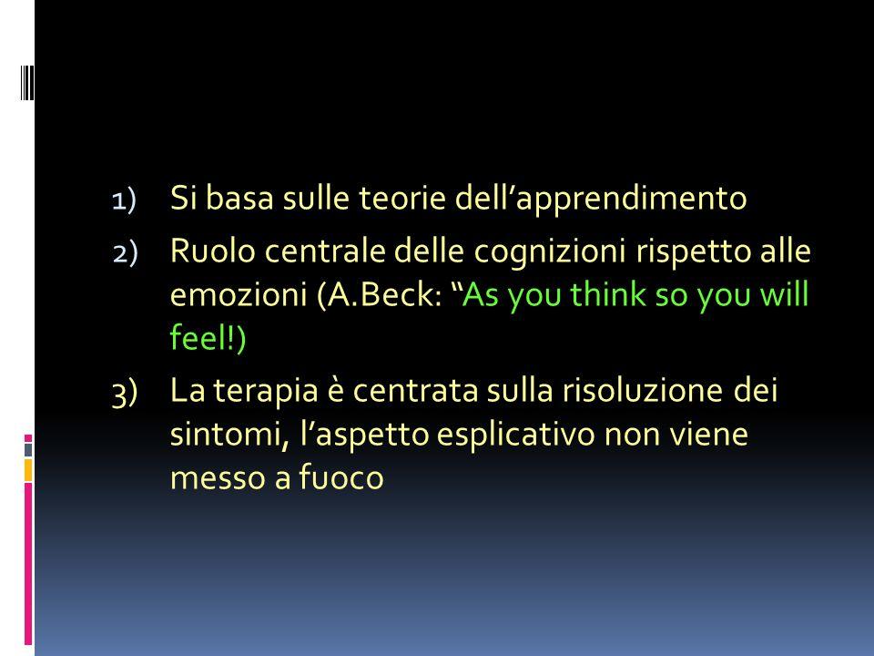 Psicoterapia cognitivo comportamentale 1) Si basa sulle teorie dellapprendimento 2) Ruolo centrale delle cognizioni rispetto alle emozioni (A.Beck: As you think so you will feel!) 3)La terapia è centrata sulla risoluzione dei sintomi, laspetto esplicativo non viene messo a fuoco