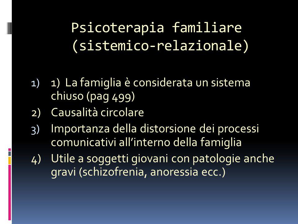 Psicoterapia familiare (sistemico-relazionale) terapia sistemico-relazionale 1) 1) La famiglia è considerata un sistema chiuso (pag 499) 2)Causalità circolare 3) Importanza della distorsione dei processi comunicativi allinterno della famiglia 4) Utile a soggetti giovani con patologie anche gravi (schizofrenia, anoressia ecc.)