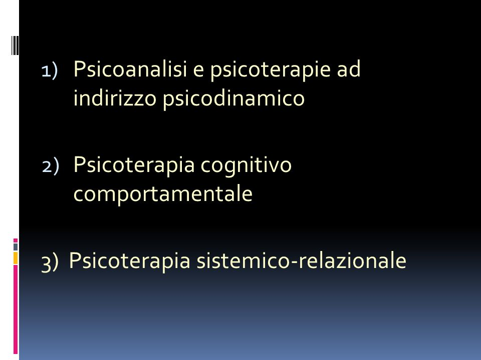 1) Psicoanalisi e psicoterapie ad indirizzo psicodinamico 2) Psicoterapia cognitivo comportamentale 3) Psicoterapia sistemico-relazionale