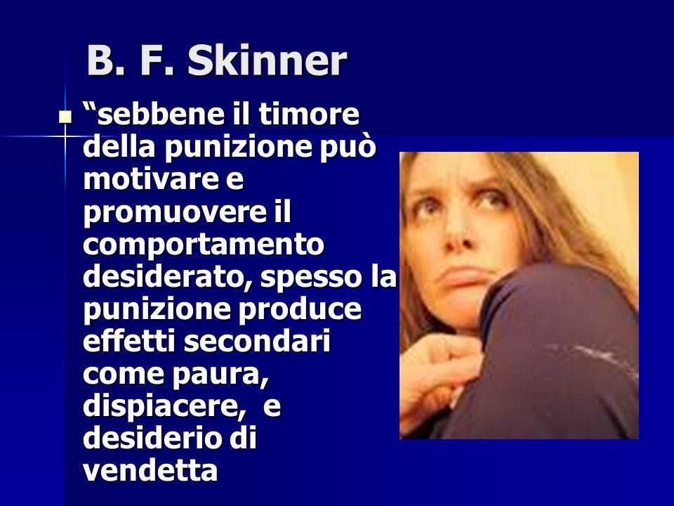 B. F. Skinner sebbene il timore della punizione può motivare e promuovere il comportamento desiderato, spesso la punizione produce effetti secondari c