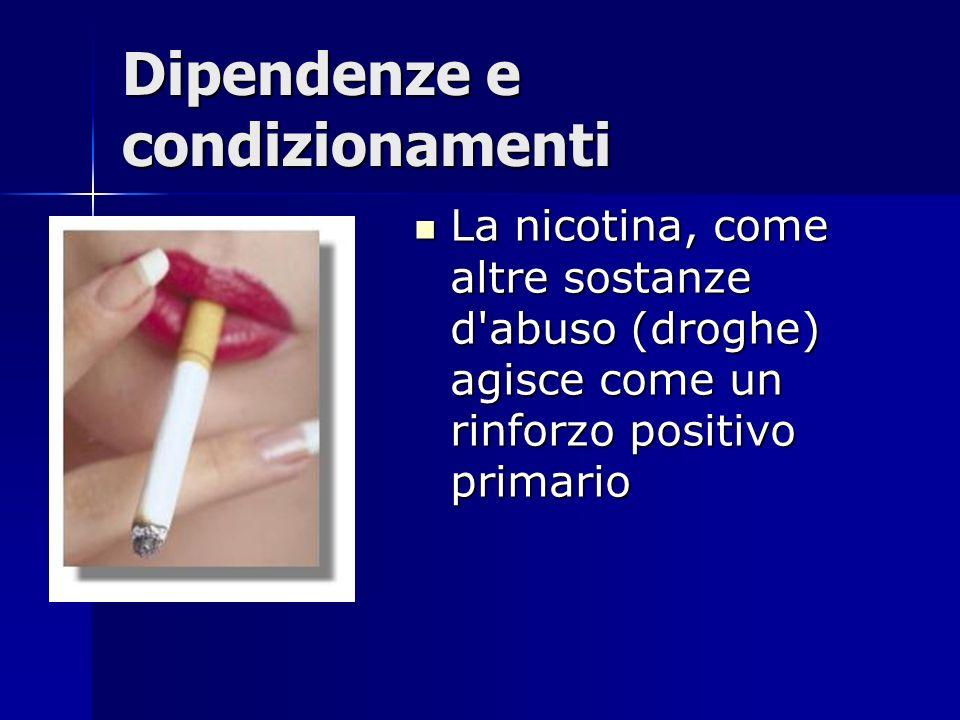 Dipendenze e condizionamenti La nicotina, come altre sostanze d'abuso (droghe) agisce come un rinforzo positivo primario La nicotina, come altre sosta