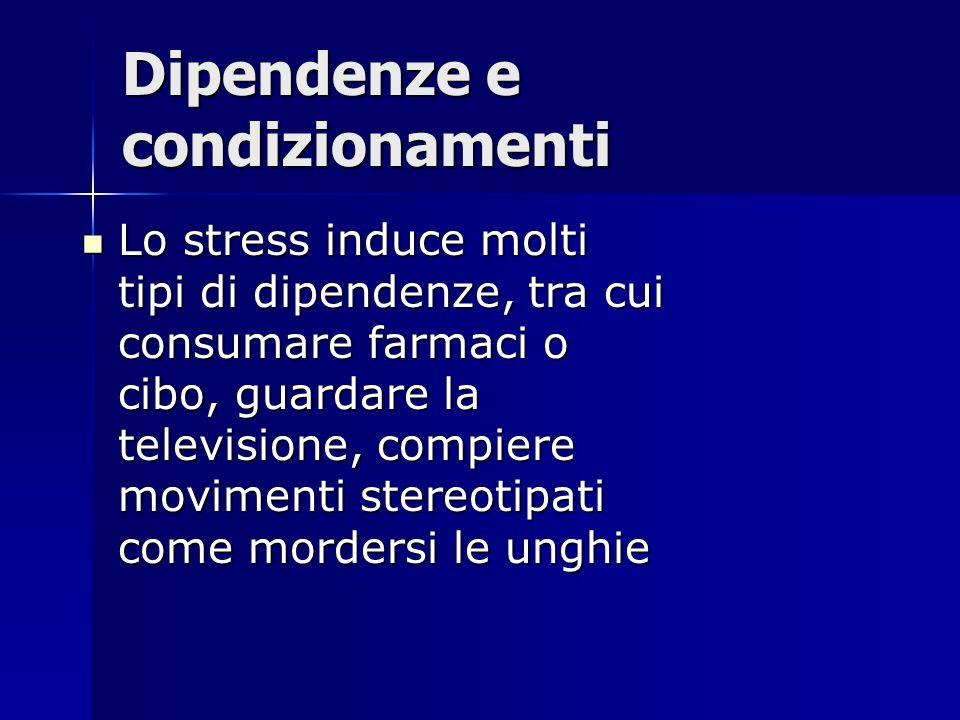Dipendenze e condizionamenti Lo stress induce molti tipi di dipendenze, tra cui consumare farmaci o cibo, guardare la televisione, compiere movimenti