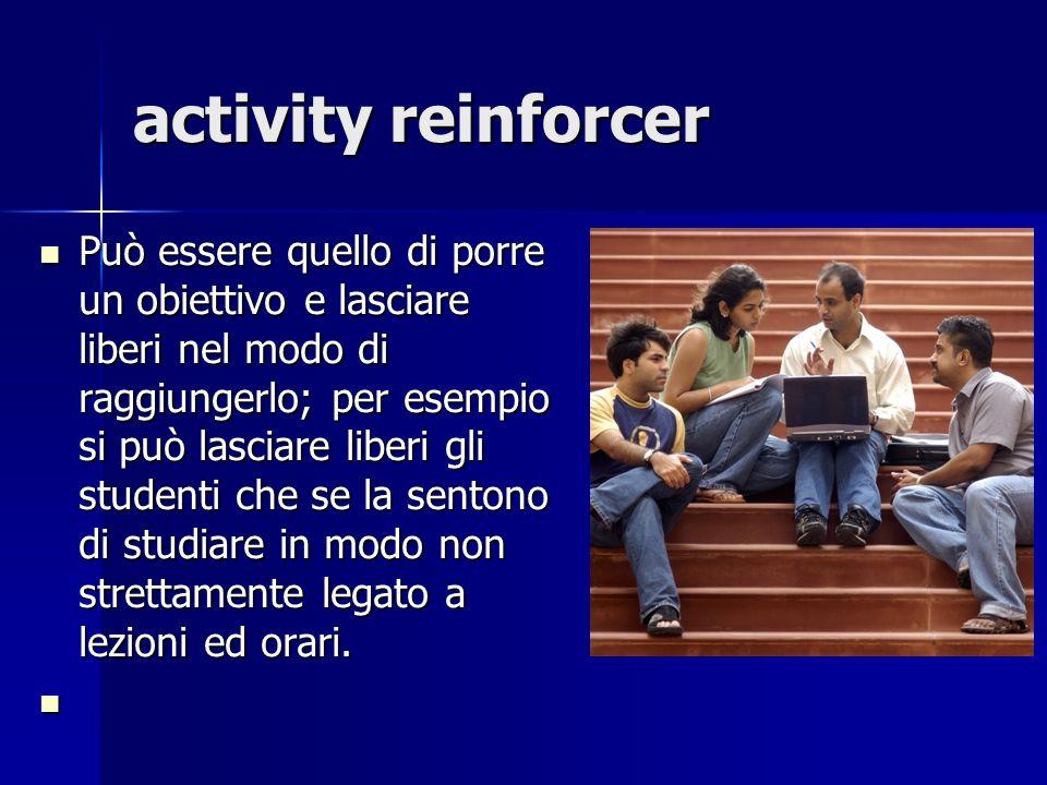 activity reinforcer Può essere quello di porre un obiettivo e lasciare liberi nel modo di raggiungerlo; per esempio si può lasciare liberi gli student