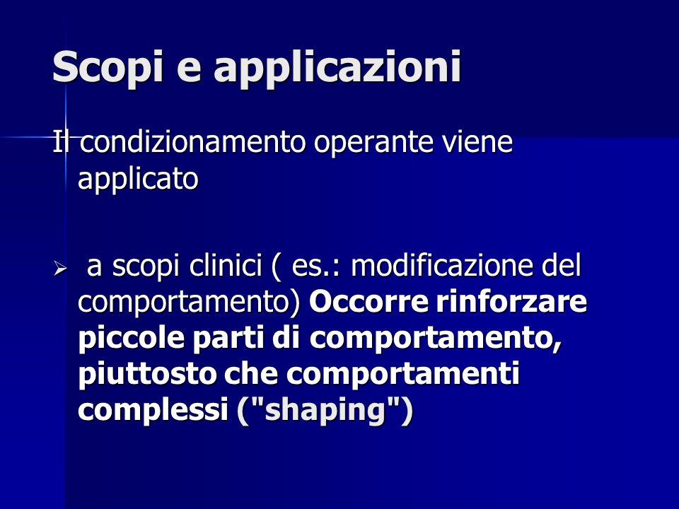 Scopi e applicazioni Il condizionamento operante viene applicato a scopi clinici ( es.: modificazione del comportamento) Occorre rinforzare piccole pa