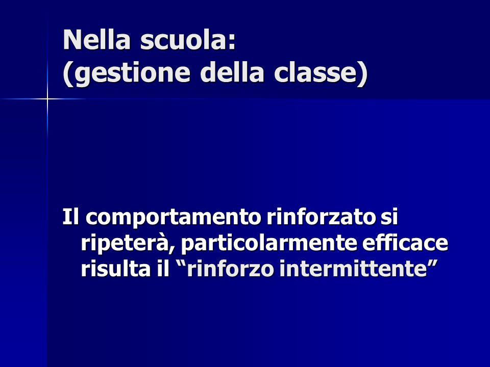 Nella scuola: (gestione della classe) Il comportamento rinforzato si ripeterà, particolarmente efficace risulta il rinforzo intermittente