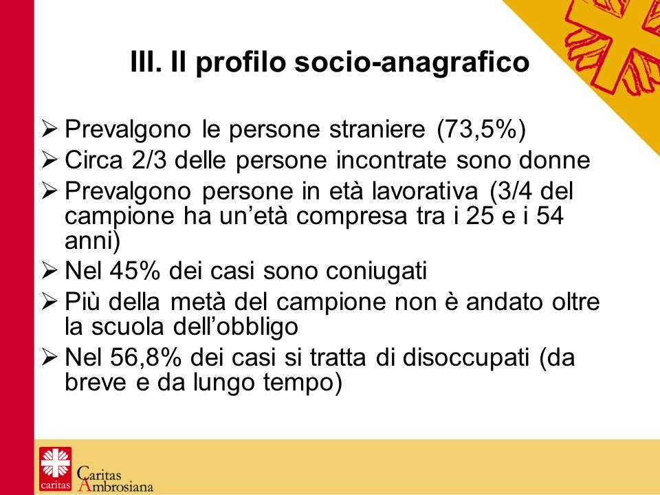 III. Il profilo socio-anagrafico Prevalgono le persone straniere (73,5%) Circa 2/3 delle persone incontrate sono donne Prevalgono persone in età lavor