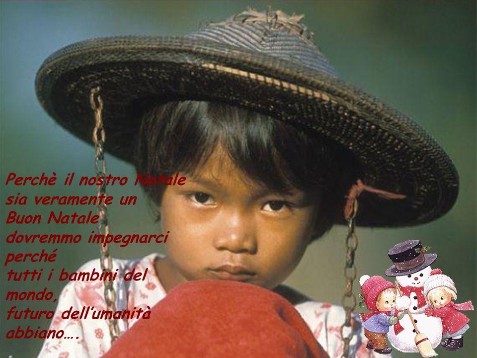 Perchè il nostro Natale sia veramente un Buon Natale dovremmo impegnarci perché tutti i bambini del mondo, futuro dellumanità abbiano….