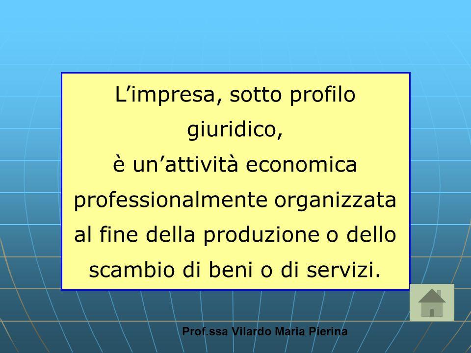 Prof.ssa Vilardo Maria Pierina Limpresa, sotto profilo giuridico, è unattività economica professionalmente organizzata al fine della produzione o dell