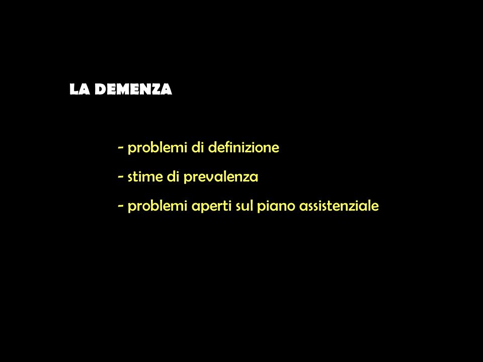 LA DEMENZA - problemi di definizione - stime di prevalenza - problemi aperti sul piano assistenziale