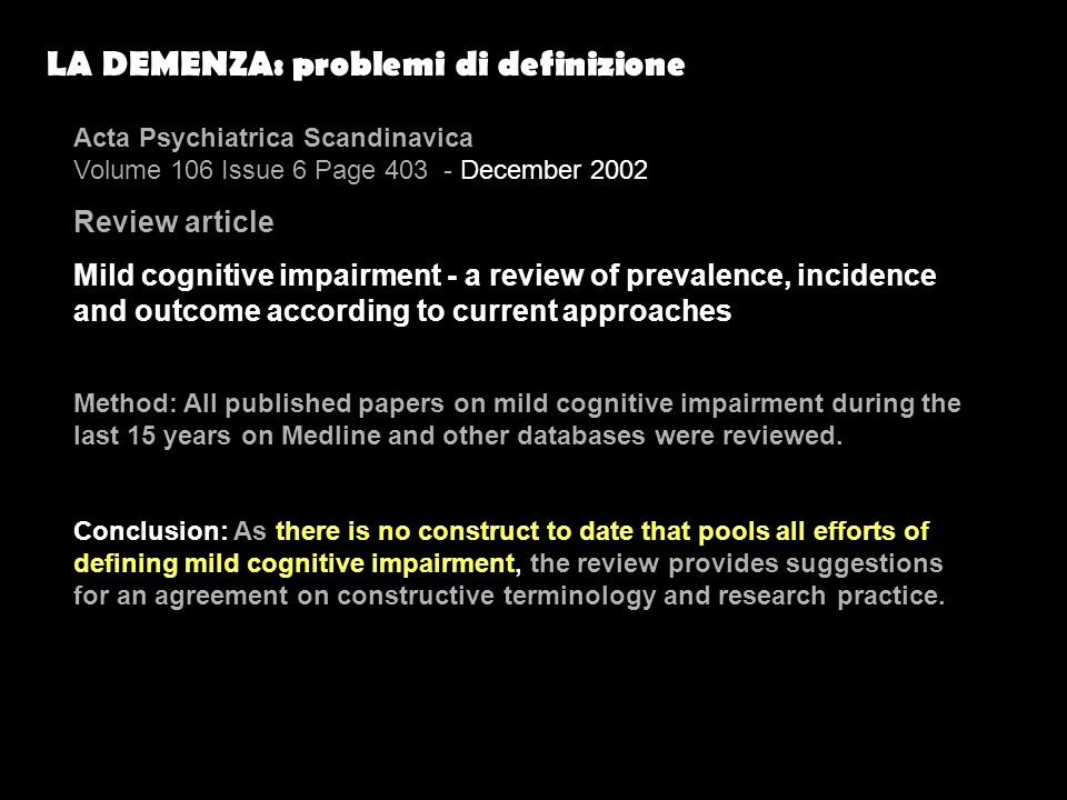 LA DEMENZA: problemi di definizione Acta Psychiatrica Scandinavica Volume 106 Issue 6 Page 403 - December 2002 Review article Mild cognitive impairment - a review of prevalence, incidence and outcome according to current approaches Method: All published papers on mild cognitive impairment during the last 15 years on Medline and other databases were reviewed.