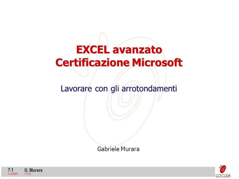 7.1 G. Murara NUMBERTITLE Gabriele Murara EXCEL avanzato Certificazione Microsoft Lavorare con gli arrotondamenti