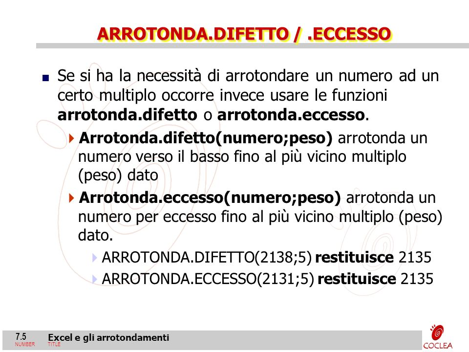 7.5 Excel e gli arrotondamenti NUMBERTITLE ARROTONDA.DIFETTO /.ECCESSO Se si ha la necessità di arrotondare un numero ad un certo multiplo occorre inv
