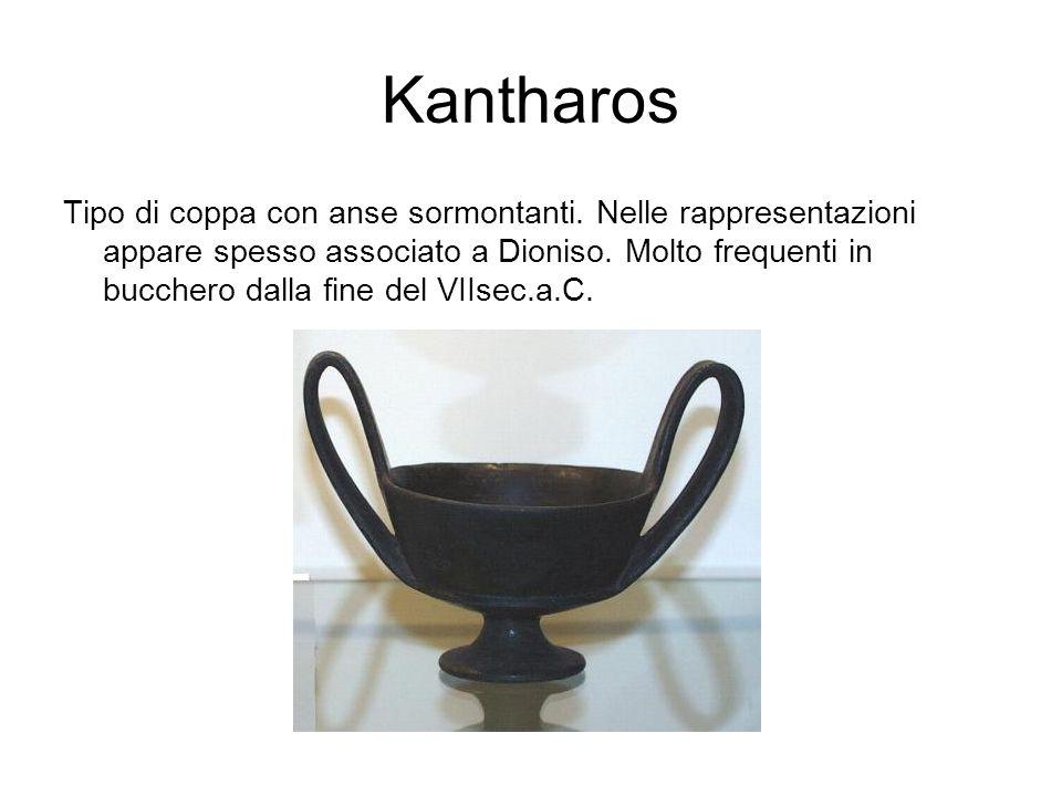 Kantharos Tipo di coppa con anse sormontanti. Nelle rappresentazioni appare spesso associato a Dioniso. Molto frequenti in bucchero dalla fine del VII