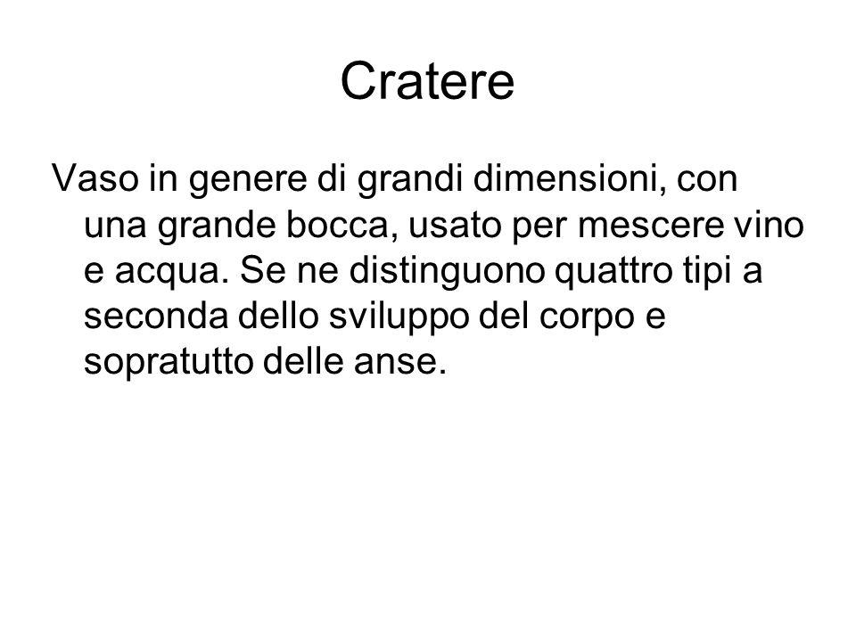 Cratere Vaso in genere di grandi dimensioni, con una grande bocca, usato per mescere vino e acqua. Se ne distinguono quattro tipi a seconda dello svil