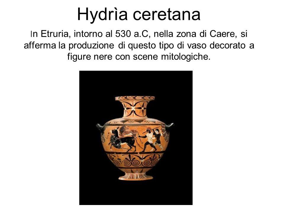 Hydrìa ceretana I n Etruria, intorno al 530 a.C, nella zona di Caere, si afferma la produzione di questo tipo di vaso decorato a figure nere con scene